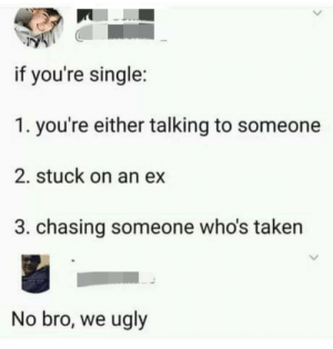 I mean I can't argue with the second point: if you're single:  1. you're either talking to someone  2. stuck on an ex  3. chasing someone who's taken  No bro, we ugly I mean I can't argue with the second point