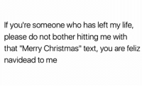 """Christmas, Facts, and Life: If you're someone who has left my life,  please do not bother hitting me with  that """"Merry Christmas"""" text, you are feliz  navidead to me Facts 😂💯😤 https://t.co/lW8ONx18K7"""