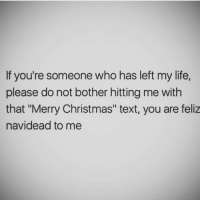 "Christmas, Life, and Memes: If you're someone who has left my life,  please do not bother hitting me with  that ""Merry Christmas"" text, you are feliz  navidead to me Neta.. fuck all that BS ✌🏻💯 FuckFakeFriends FuckFakeFamily AlaVerga"