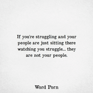 Sitting There: If you're struggling and your  people are just sitting there  watching you struggle... they  are not your people  Word Porn