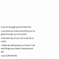 Life, Best, and Gone: if you're struggling remember this:  . you have survived everything you've  gone through up to this point  . the best day of your life is still yet to  come  there are still people you haven't met  and things you haven't experienced  yet  .you CAN do this