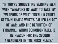 "Memes, Definition, and Reason: ""IF YOU'RE SUGGESTING SENDING MEN  WITH ""WEAPONS OF WAR"" TO TAKE MY  WEAPONS OF WAR"", THEN I'M FAIRLY  CERTAIN THAT'S WHAT'S CALLED AN ACT  OF WAR...AND THE DEFINITION OF  TYRANNY... WHICH COINCIDENTALLY, IS  THE REASON FOR THE SECOND  AMENDMENT IN THE FIRST PLACE"