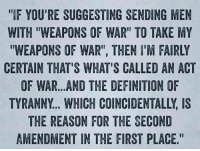 "Suggesting: IF YOU'RE SUGGESTING SENDING MEN  WITH ""WEAPONS OF WAR"" TO TAKE MY  ""WEAPONS OF WAR"", THEN I'M FAIRLY  CERTAIN THAT'S WHAT'S CALLED AN ACT  OF WAR...AND THE DEFINITION OF  TYRANNY... WHICH COINCIDENTALLY, IS  THE REASON FOR THE SECOND  AMENDMENT IN THE FIRST PLACE"""