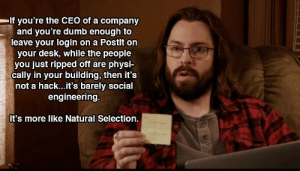Dumb, Best, and Desk: If you're the CEO of a company  and you're dumb enough to  leave your login on a Postlt on  your desk, while the people  you just ripped off are physi-  cally in your building, then it's  not a hack...it's barely social  engineering.  It's more like Natural Selection. One of the best characters on Silicon Valley
