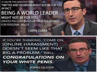 IF YOU'RE THIS SENSITIVE THEN  TWITTER AND FACEBOOK MIGHT NOT BE FOR YOU.  IN FACT  BEING A WORLD LEADER  MIGHT NOT BE FOR YOU,  UNLESS YOU CAN BUILD UP YOUR TOLERANCE  FOR PERSONAL ABUSE.  JOHN OLIVER  IF YOU'RE THINKING, COME ON,  [ONLINE HARASSMENT]  DOESN'T SEEM LIKE THAT  BIG A PROBLEM, WELL,  CONGRATULATIONS ON  YOUR WWHITE PENIS.  JOHN OLIVER