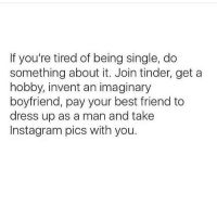 💯: If you're tired of being single, do  something about it. Join tinder, get a  hobby, invent an imaginary  boyfriend, pay your best friend to  dress up as a man and take  Instagram pics with you. 💯