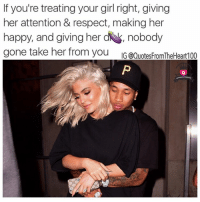 Memes, Netflix, and Rns: If you're treating your girl right, giving  her attention & respect, making her  happy, and giving her dk, nobody  gone take her from you  IG @QuotesFromTheHeart100 Facts 💯💯💯 Follow 👉🏽 @quotesfromtheheart100 @prettybossytees For the best love life quotes on IG 💯💯✔️ atlanta netflix facts quotesfromtheheart100 powercouple reallove rp relationshipgoals lovequotes bossup soulmate truestory tyga rns realshit kyliejenner cali lhhny realtalk goals relationshipquotes hardwork 📸 Photo credit: @kyliejenner @kinggoldchains