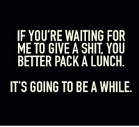 Shit, Waiting..., and You: IF YOU'RE WAITING FOR  ME TO GIVE A SHIT, YOU  BETTER PACK A LUNCH  IT'S GOING TO BE A WHILE