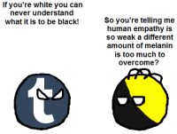 Too Much, Empathy, and Anarchyball: If you're white you can  never understand  what it is to be black!  So you're telling me  human empathy is  so weak a different  amount of melanin  is too much to  overcome? Svetoslav Svetlozarov