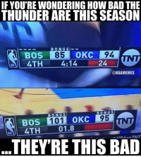 Bad, Basketball, and Nba: IF YOU'RE WONDERING HOW BAD THE  THUNDER ARE THIS SEASON  BONU S-_  BOS  S85  4TH4:14  OKC  94  @NBAMEMES  BONU S  BONU S  101 OKC 95  BOS  4TH  01.8  THEYRE THIS BAD 1 point in 4 minutes though? 😂