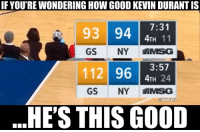 Kevin Durant single-handedly destroyed the Knicks,  4th quarter points Kevin Durant: 25 Knicks: 16: IF YOU'RE WONDERING HOW GOOD KEVIN DURANT IS  93 94 11  GS NY MSG  112 96 H 24  93 94731  4TH 24  GS NY AMSG  @NBAMEMES  HE'S THIS GOOD Kevin Durant single-handedly destroyed the Knicks,  4th quarter points Kevin Durant: 25 Knicks: 16