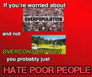 Just Hate: If you're worried about  OVERPOPULATION  and not  OVERCONSUMPTION  you probably just  HATE POOR PEOPLE