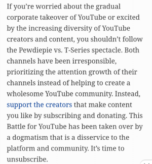 Forbes being dumbasses again: If you're worried about the gradual  corporate takeover of YouTube or excited  by the increasing diversity of YouTube  creators and content, you shouldn't follow  the Pewdiepie vs. T-Series spectacle. Both  channels have been irresponsible,  prioritizing the attention growth of their  channels instead of helping to create a  wholesome YouTube community. Instead,  support the creators that make content  you like by subscribing and donating. This  Battle for YouTube has been taken over by  a dogmatism that is a disservice to the  platform and community. It's time to  unsubscribe. Forbes being dumbasses again