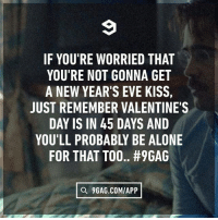 9gag, Being Alone, and Memes: IF YOU'RE WORRIED THAT  YOU'RE NOT GONNA GET  A NEW YEAR'S EVE KISS  JUST REMEMBER VALENTINE'S  DAY IS IN 45 DAYS AND  YOU'LL PROBABLY BE ALONE  FOR THAT TOO.. #96AG  Q 9GAG.COMIAPP Ah, good times, good times. 💤 Follow @9gag