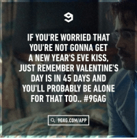 9gag, Being Alone, and Memes: IF YOU'RE WORRIED THAT  YOU'RE NOT GONNA GET  A NEW YEAR'S EVE KISS  JUST REMEMBER VALENTINE'S  DAY IS IN 45 DAYS AND  YOU'LL PROBABLY BE ALONE  FOR THAT TOO.. #9GAG  O 9GAG.COMIAPP I've learnt to accept it. -⠀ newyear foreveralone 9gag