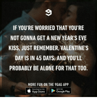 9gag, Being Alone, and Google: IF YOU'RE WORRIED THAT YOU'RE  NOT GONNA GET A NEW YEAR'S EVE  KISS, JUST REMEMBER, VALENTINE'S  DAY IS IN 45 DAYS AND YOU'LL  PROBABLY BE ALONE FOR THAT TOO  MORE FUN ON THE 9GAG APP  Download on the  GET IT ON  App Store  Google Play I've learned to accept this now⠀ newyearseve kiss valentinesday foreveralone 9gag