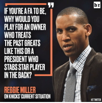 Reggie weighs in: IF YOUREAFATOBEI  WHY WOULD YOU  PLAY FORANOWNER  WHO TREATS  THE PAST GREATS  LIKE THISORA  PRESIDENT WHO  STABSSTAR PLAYER  IN THE BACK?  REGGIE MILLER  ONKNICKSCURRENTSITUATION  br  HITTWITTER Reggie weighs in