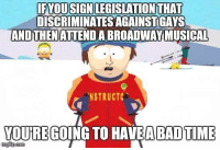 Memes, 🤖, and Legislation: IF YOUSIGN LEGISLATION THAT  DISCRIMINATESAGAINSTIGAYS  AND THENATTENDABROADWAY MUSICAL  NSTRUCTC  YOUREGOING TO HAVE A BAD TIME  Ingilpoom via Four Years of Fight