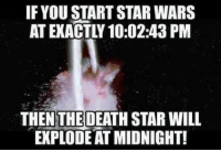 Star: IF YOUSTART STAR WARS  THEN THE DEATH STAR WILL  EXPLODE AT MIDNIGHT!