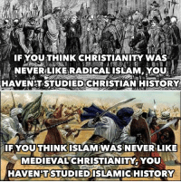 Memes, Medieval, and The Prophet: IF YOUTHINK CHRISTIANITY WAS  NEVERLIKERADICAL ISLAM YOU  HAVENDT STUDIED CHRISTIAN HISTORY  IF YOUTHINK ISLAMAWAS NEVERLIKE  MEDIEVAL CHRISTIANITY YOU  HAVENTSTUDIEDISLAMICSHISTORY Same shit, different toilet   (The.Prophet)