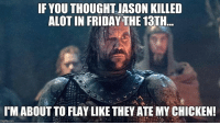 Sent by Brandon Christie: IF YOUTHOUGHT JASON KILLED  ALOTIN FRIDAY THE 13TH  I MABOUTTO FLAY LIKE THEY ATE MY CHICKEN! Sent by Brandon Christie