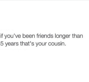 Friends, Been, and Cousin: if you've been friends longer than  5 years that's your cousin.