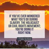 what: IF YOU'VE EVER WONDERED  WHAT YOU'D DO DURING  SLAVERY, THE HOLOCAUST  OR CIVIL RIGHTS MOVEMENT  YOU'RE DOING IT  RIGHT NOW