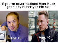 Puberty, Never, and Got: If you've never realised Elon Musk  got hit by Puberty in his 40s  Pal  Age: 28  Age: 46 Quick FYI
