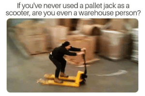 Michael Scott, Scooter, and Michael: If you've never used a pallet jack as a  scooter, are you even a warehouse person? I can and i have to.- Michael Scott