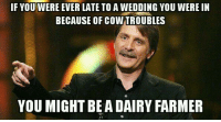 I'm sure it has happened to some of you ~James: IF YOUWERE EVER LATE TO A WEDDING YOU WERE IN  BECAUSE OF cow TROUBLES  YOU MIGHT BEA DAIRY FARMER I'm sure it has happened to some of you ~James