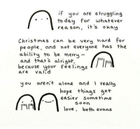 Being Alone, Christmas, and Love: if yov are struggling  to dau For whatever  rea son, it's okay  Christmas can be very hard for  pe ople, cand not everyone has the  abiliby to be mery -  and thats al right,  e cause your feelings  are vald  you aren+ alone and 1 really  hope things ger  eaSier Somet me  so o  love, beth evans awesomacious:  Holiday time, we'll get through it