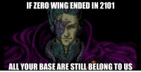 IF ZERO WING ENDED IN 2101  ALL YOURBASEARE STILL BELONG TO US