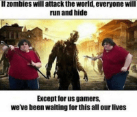 Run, Zombies, and World: If zombies will attack the world, everyone will  run and hide  Except for us gamers,  we've been waiting for this all our lives