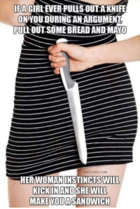 Mgs, Com, and Class: IFA  GIRLEVER PULIS OUTAKNIFE  ON YOU DURINGAN ARGUMENT  PULLOUT SOME BREAD ANDMAYO  EATLIVER.COM  HERWOMAN  INSTINCTS WILL  KICKINAND SHE WILL  MAKE YOUASANDWICH Credit: @rebloggedfunnyshit