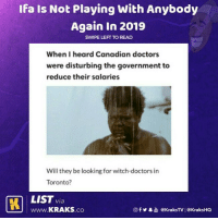 Funny, Memes, and Toronto: Ifa Is Not Playing With Anybody  Again In 2019  SMPE LEFT TO READ  When I heard Canadian doctors  were disturbing the government to  reduce their salaries  Will they be looking for witch-doctors in  Toronto?  LIST via  www.KRAKS.co  Ofy  @KraksTV | @KraksHQ Why will you goan play with ifa? 😭😂😂 List by @h_a_u_w_a . KraksTV KraksList Entertainment Funny