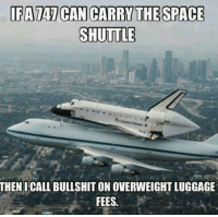 Lolzzz so true 😂: IFA TAT CAN CARR THE SPACE  SHUTTLE  THEN I CALL BULLSHIT ON OVERWEIGHTLUGGAGE  FEES. Lolzzz so true 😂