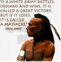 """Memes, Amethyst, and 🤖: """"IFA WHITE ARMY BATTLES  INDIANS AND WINS, IT IS  CALLED A GREAT VICTORY,  BUT IF IT LOSES,  IT IS CALLED  A MASSACRE.""""  CHIKSIKA,SHAWNEE @Regrann from @d.amethyst_17 - - regrann"""