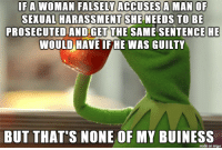Imgur, Man, and She: IFA WOMAN FALSELY ACCUSES A MAN OF  SEXUAL HARASSMENT  SHE NEEDS TO BE  PROSECUTED AND GET THE SAME SENTENCEHE  WOULD HAVE OF HE WAS GUILTY  BUT THAT'S NONE OF MY BUINESS  made on imgur 69