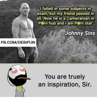 "Be Like, Meme, and Memes: Ifailed in some subjects in  exam, but my friend passed in  all. Now he is a Cameraman in  Pern hub and I am Pern star""  Johnny Sins  FB.COM/DESIFUN  You are truely  an inspiration, Sir. Twitter: BLB247 Snapchat : BELIKEBRO.COM belikebro sarcasm meme Follow @be.like.bro"