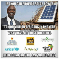 I think @akon and @chakabars might fix Africa themselves with the help of the people. They really are setting the tone how much just one person can do when they are not scared of chasing their dreams. They are also exposing those who said they would but lied and took the moment and resources for themselves. This why I hardly donate unless I know who it is I'm donating to personally. I've donated to my brother over 10 times.. maybe even more over the years because he the source of light to the people directly effected by our capitalist society. - Picture - @thefreethoughtproject Caption - 👋👋 @_ry911 Charity work - @akon @chakabars @jeromejarre r-p - @anonymous_truthseeker: IFAKON CAN PROVIDE  SOLAR POWER  TOGOOMILLIONAFRICANSIN ONE EAR  The Free ThoughtProject.com  WHAT HAVE ALL THESECHARITIES  HAPPY AFRICA  TOUCH  HENETITING THE  Nelson Mandela  AFRICA  CIILORENS FUND  giving  unicef Sevte bales  africa  Enxicating poverty through  power ofirarning  BEEN DOING FOR THE PAST80 DECADES I think @akon and @chakabars might fix Africa themselves with the help of the people. They really are setting the tone how much just one person can do when they are not scared of chasing their dreams. They are also exposing those who said they would but lied and took the moment and resources for themselves. This why I hardly donate unless I know who it is I'm donating to personally. I've donated to my brother over 10 times.. maybe even more over the years because he the source of light to the people directly effected by our capitalist society. - Picture - @thefreethoughtproject Caption - 👋👋 @_ry911 Charity work - @akon @chakabars @jeromejarre r-p - @anonymous_truthseeker