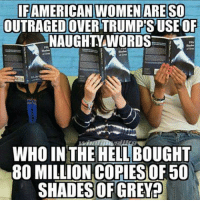Dank, Shade, and 50 Shades of Grey: IFAMERICAN WOMEN ARE SO  OUTRAGEDOVERTRUMPSUSE OF  NAUGHTY WORDS  WHO IN THE HELL BOUGHT  80 MILLION COPIES OF 50  SHADES OF GREY?