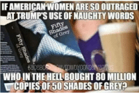 Memes, Shade, and 50 Shades of Grey: IFAMERICAN WOMEN ARE SOOUTRAGED  LATTRUMPSUSE OFNAUGHTY WORDS  Fifty  FaceB  WHO IN THE HEL BOUGHT 80 MILLION  COPIES OF 50 SHADES OF GREY