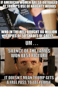 Memes, Best, and Free: IFAMERICANTWOMENARESO OUTRAGED  eSo  EaceB0  WHO IN THE HELL BOUGHT 80 MILLION  UCOPIESOF5OSHADESOFGREVED  UM  SILENCE OF THE LAMBS  WON BEST PICTURE  IT DOESNT MEAN TRUMP GETS  A FREE PASS TO EAT PEOPLE. Good answer.