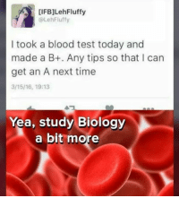 ifb: IFB]LehFluffy  @LehFluffy  I took a blood test today and  made a B+. Any tips so that I can  get an A next time  3/15/16, 19:13  Yea, study Biology  a bit more