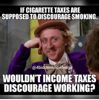 TaxationIsTheft this post is about income tax. Are you aware that 100% of your federal income tax goes to the Rothschild owned central bank??? Zero $$$ go to the government. That's what I'm talking about. 4biddenknowledge Meme idea from @kurorilluminati: IFCIGARETTE TAXES ARE  SUPPOSEDTODISCOURAGESMOKING..  @4biddenknowledge  WOULDNT INCOME TAXES  DISCOURAGE WORKING? TaxationIsTheft this post is about income tax. Are you aware that 100% of your federal income tax goes to the Rothschild owned central bank??? Zero $$$ go to the government. That's what I'm talking about. 4biddenknowledge Meme idea from @kurorilluminati