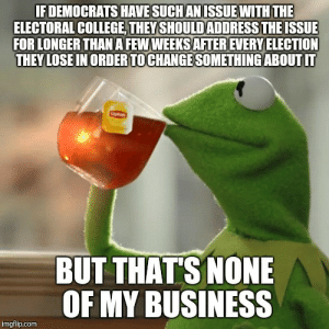 As a European, this has been boggling my mind for decades: IFDEMOCRATS HAVE SUCHANISSUE WITH THE  ELECTORAL COLLEGE, THEY SHOULDADDRESS THE ISSUE  FOR LONGER THAN A FEW WEEKS AFTER EVERY ELECTION  THEY LOSE IN ORDER TOCHANGE SOMETHING ABOUT IT  BUT THAT'S NONE  OF MY BUSINESS  imgflip.com As a European, this has been boggling my mind for decades
