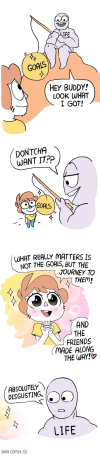 """Friends, Goals, and Journey: IFE  GOALS  HEY BUDDY!  LOOK WHAT  I GOT!  DON'TCHA  WANT IT?>  GOALS  (WHAT REALLY MATTERS IS  NOT THE GOALS, BUT THE  JOURNEY TO  THEM  AND  THE  FRIENDS  MADE ALONG  THE WAY!  ABSOLUTELY 、  DISGUSTING.  LIFE  SHEN ComIX <p><a href=""""https://omg-images.tumblr.com/post/173941238737/what-really-matters"""" class=""""tumblr_blog"""">omg-images</a>:</p>  <blockquote><p>What Really Matters</p></blockquote>"""