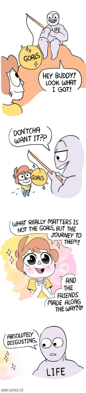 omg-images:  What Really Matters: IFE  GOALS  HEY BUDDY!  LOOK WHAT  I GOT!  DON'TCHA  WANT IT?>  GOALS  (WHAT REALLY MATTERS IS  NOT THE GOALS, BUT THE  JOURNEY TO  THEM  AND  THE  FRIENDS  MADE ALONG  THE WAY!  ABSOLUTELY 、  DISGUSTING.  LIFE  SHEN ComIX omg-images:  What Really Matters