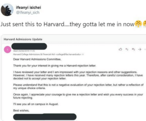 SOMEONE ARREST THIS MADMAN (Users twitter seems to be deleted): ifeanyi isichei  @lfeanyi_sich  Just sent this to Harvard..they gotta let me in now  Harvard Admissions Update  Wed 24/04/2019 113S  Harvard College Admissions & Financial Aid <college@fas harvard.edu>  Dear Harvard Admissions Committee,  Thank you for your interest in giving me a Harvard rejection letter.  I have reviewed your letter and I am impressed with your rejection reasons and other suggestions.  However, I have received many rejection letters this year. Therefore, after careful consideration, I have  decided not to accept your rejection letter.  Please understand that this is not a negative evaluation of your rejection letter, but rather a reflection of  my unique choice criteria.  Once again, I appreciate your courage to give me a rejection letter and wish you every success in your  future rejecting.  rl see you all on campus in August.  Best wishes, SOMEONE ARREST THIS MADMAN (Users twitter seems to be deleted)