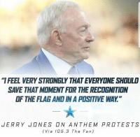 "America, Dallas Cowboys, and Memes: IFEEL VERY STRONGLY THAT EVERYONE SHOULD  SAVE THAT MOMENT FOR THE RECOGNITION  OF THE FLAG AND IN A POSITIVE WAY.""  JERRY  NES □N ANTHEM PR□TESTS  (Via 105.3 The Fan) merica america usa cowboys dallas nationalanthem standup jerryjones"